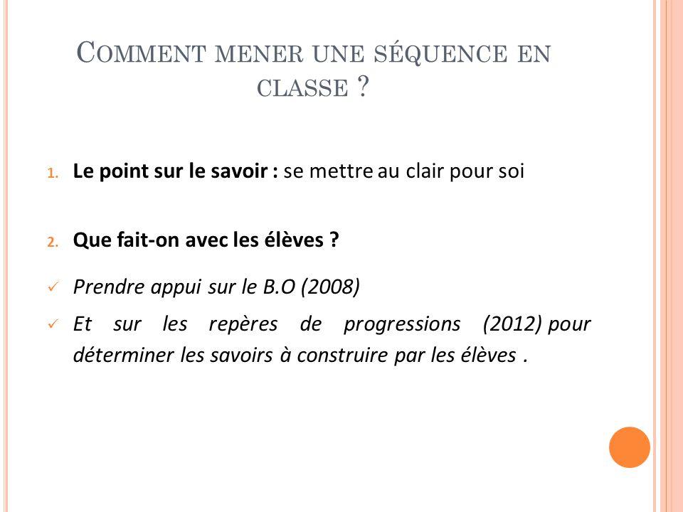 C OMMENT MENER UNE SÉQUENCE EN CLASSE ? 1. Le point sur le savoir : se mettre au clair pour soi 2. Que fait-on avec les élèves ? Prendre appui sur le