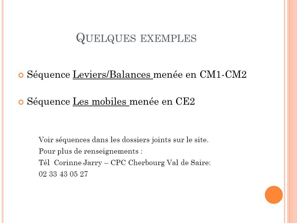 Q UELQUES EXEMPLES Séquence Leviers/Balances menée en CM1-CM2 Séquence Les mobiles menée en CE2 Voir séquences dans les dossiers joints sur le site.