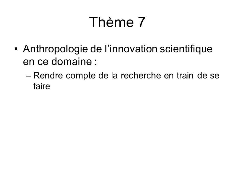 Thème 7 Anthropologie de l'innovation scientifique en ce domaine : –Rendre compte de la recherche en train de se faire