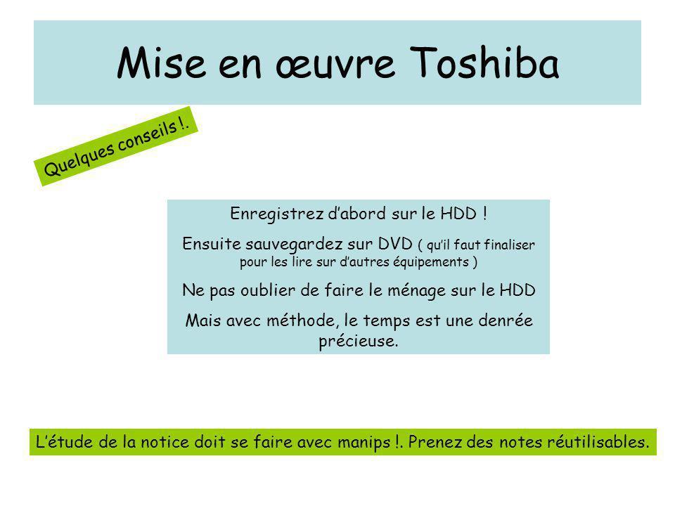 Mise en œuvre Toshiba Quelques conseils !. Enregistrez d'abord sur le HDD ! Ensuite sauvegardez sur DVD ( qu'il faut finaliser pour les lire sur d'aut