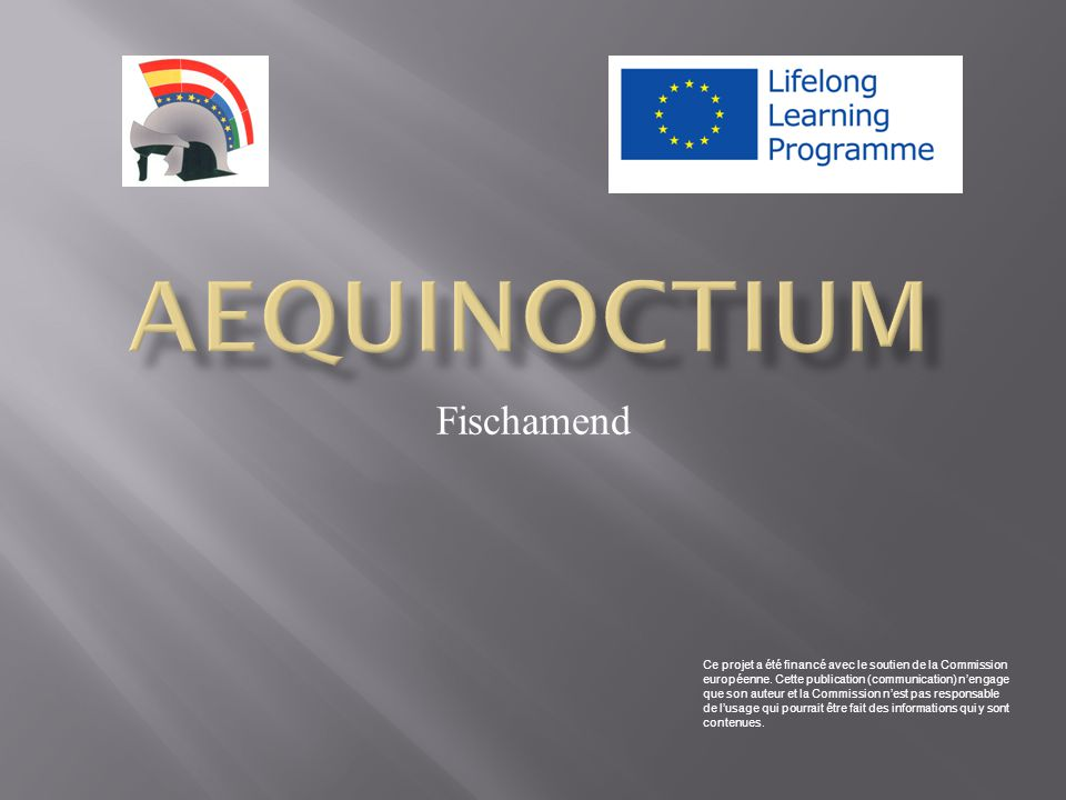 Le fort romain d'Aequinoctium est situé sur le territoire du village de Fischamend Les vestiges antiques se trouvent sur les banquettes élévées qui s'appellent Schüttlau  ainsi ils sont séparés du fleuve Fischa Le village est situé environ au milieu entre CARNUNTUM et VINDOBONA