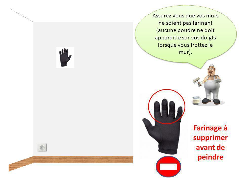 Assurez vous que vos murs ne soient pas farinant (aucune poudre ne doit apparaitre sur vos doigts lorsque vous frottez le mur).