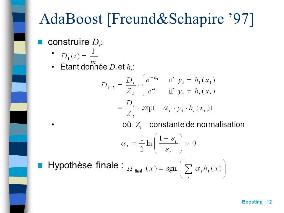 Boosting 11 Le principe général X h0h0 D0D0 X h1h1 D1D1 X h2h2 D2D2 X hThT DTDT Comment passer de D t à D t+1 ? Comment calculer la pondération  t ?
