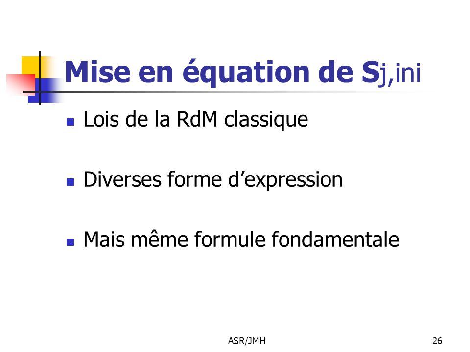 ASR/JMH26 Mise en équation de S j,ini Lois de la RdM classique Diverses forme d'expression Mais même formule fondamentale