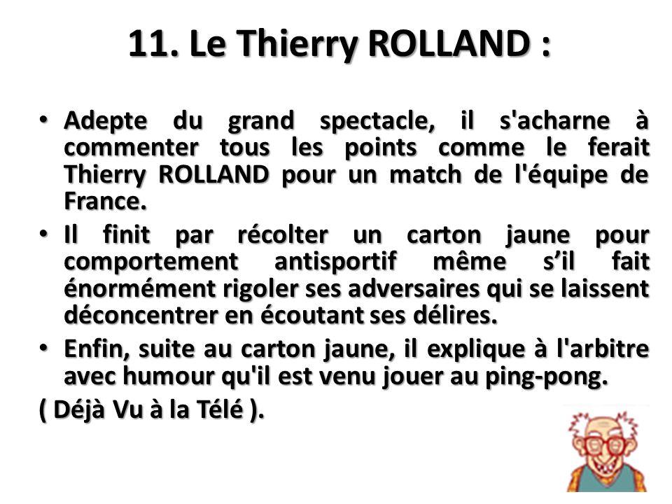 11. Le Thierry ROLLAND : Adepte du grand spectacle, il s'acharne à commenter tous les points comme le ferait Thierry ROLLAND pour un match de l'équipe
