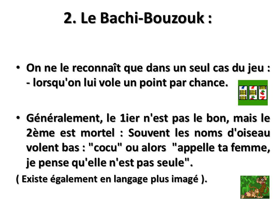 2. Le Bachi-Bouzouk : On ne le reconnaît que dans un seul cas du jeu : - lorsqu'on lui vole un point par chance. On ne le reconnaît que dans un seul c
