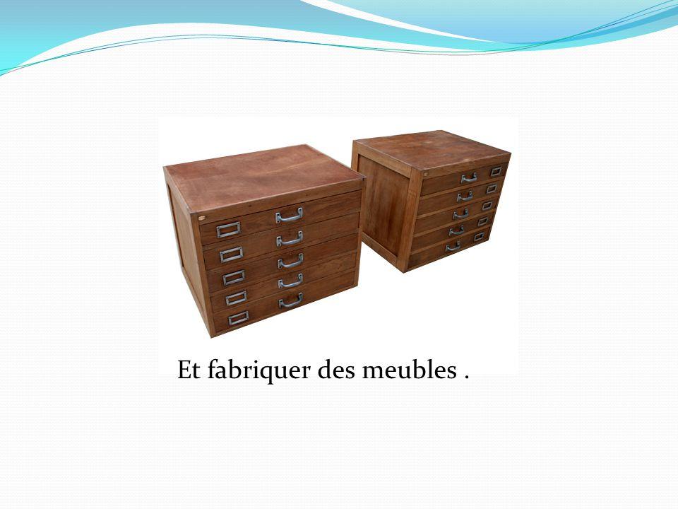 Et fabriquer des meubles.