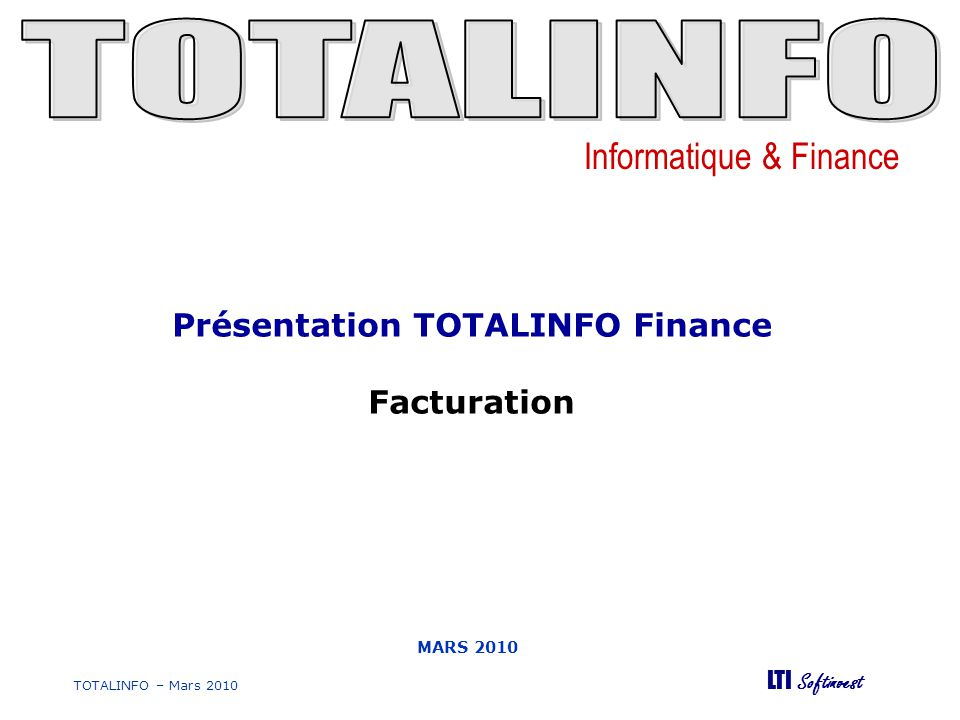 Informatique & Finance LTI Softinvest TOTALINFO – Mars 2010 MARS 2010 Présentation TOTALINFO Finance Facturation