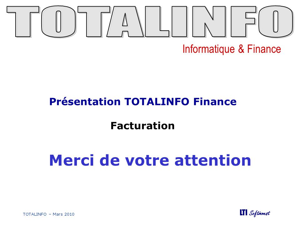 Informatique & Finance LTI Softinvest TOTALINFO – Mars 2010 Merci de votre attention Présentation TOTALINFO Finance Facturation
