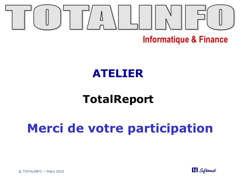 Informatique & Finance LTI Softinvest © TOTALINFO – Mars 2010 Merci de votre participation ATELIER TotalReport