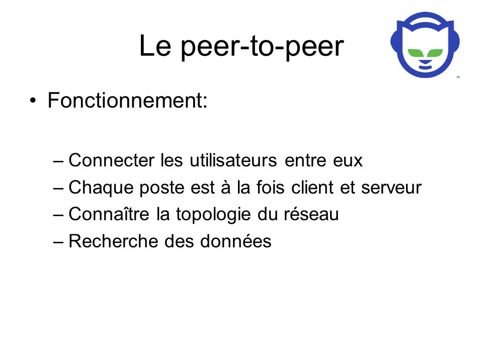 Le peer-to-peer Fonctionnement: –Connecter les utilisateurs entre eux –Chaque poste est à la fois client et serveur –Connaître la topologie du réseau –Recherche des données