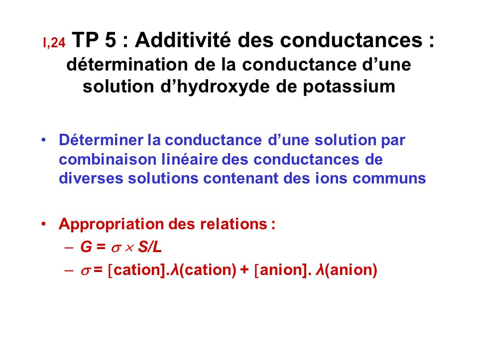 I,24 TP 5 : Additivité des conductances : détermination de la conductance d'une solution d'hydroxyde de potassium Déterminer la conductance d'une solution par combinaison linéaire des conductances de diverses solutions contenant des ions communs Appropriation des relations : –G =   S/L –  =  cation].λ(cation) +  anion].