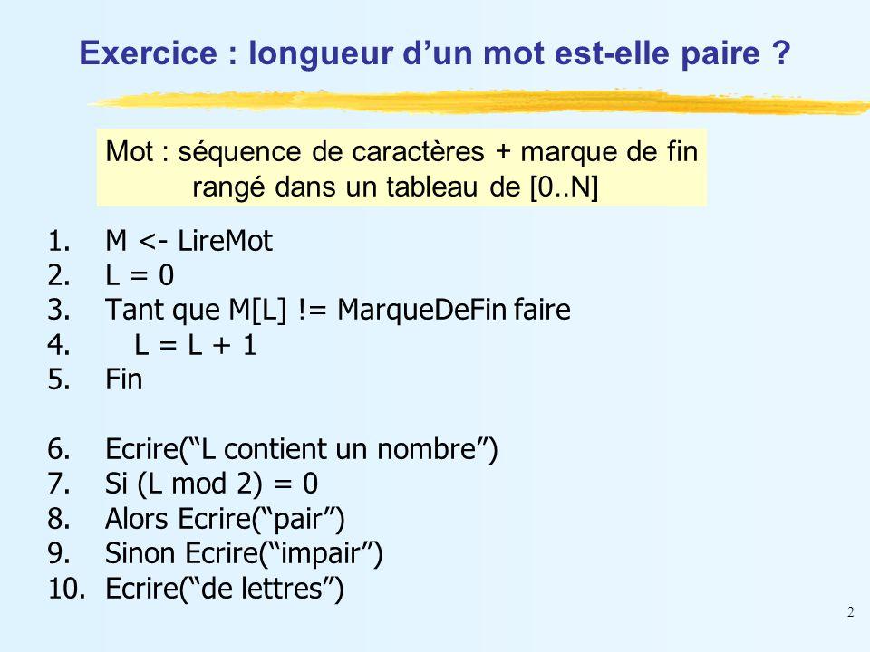 """2 Exercice : longueur d'un mot est-elle paire ? 1.M <- LireMot 2.L = 0 3.Tant que M[L] != MarqueDeFin faire 4.L = L + 1 5.Fin 6.Ecrire(""""L contient un"""