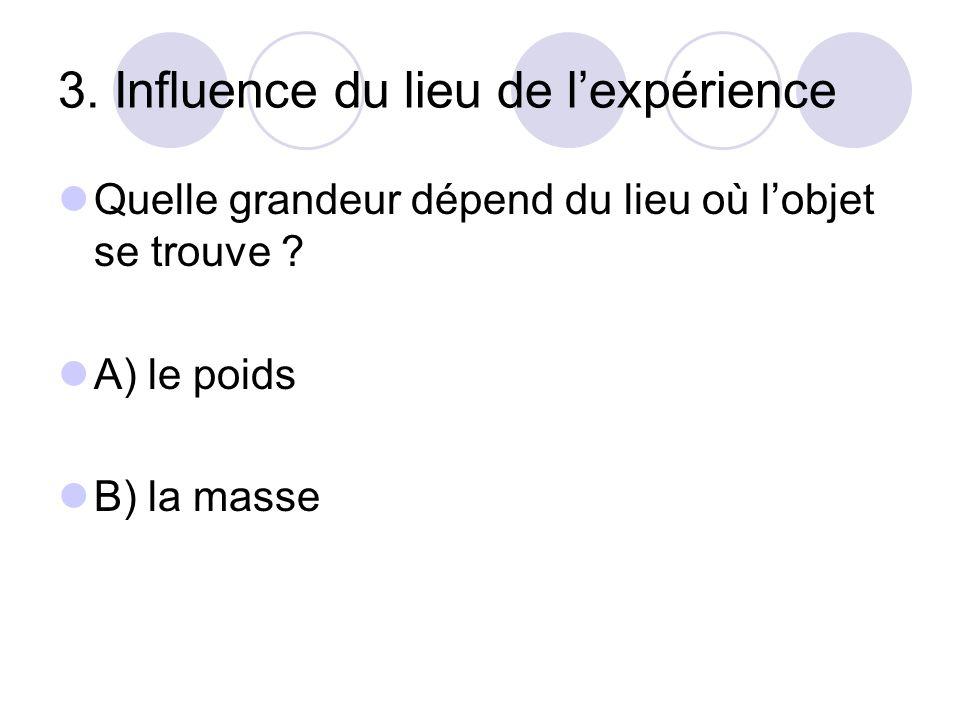3. Influence du lieu de l'expérience Quelle grandeur dépend du lieu où l'objet se trouve ? A) le poids B) la masse