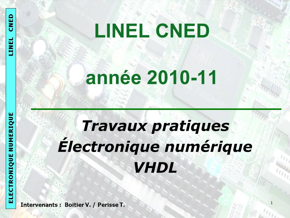 ELECTRONIQUE NUMERIQUE LINEL CNED 1 LINEL CNED année 2010-11 Travaux pratiques Électronique numérique VHDL Intervenants : Boitier V.