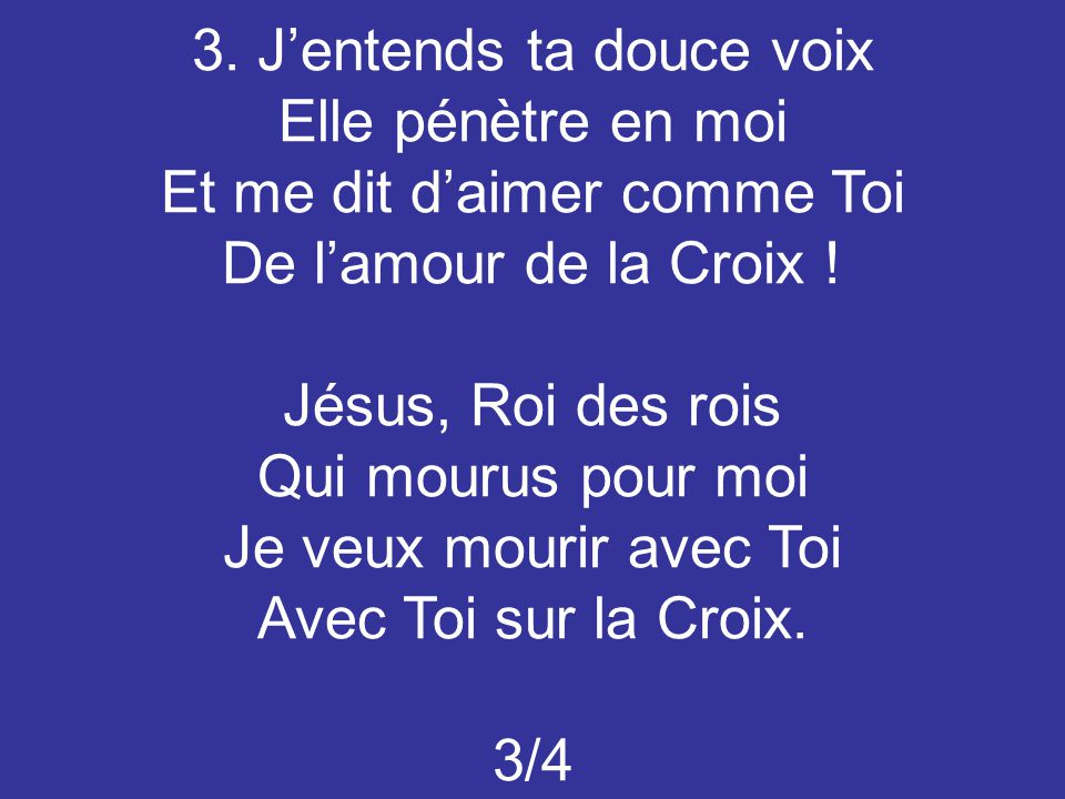 3.J'entends ta douce voix Elle pénètre en moi Et me dit d'aimer comme Toi De l'amour de la Croix .