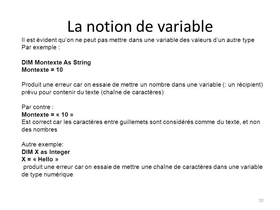 La notion de variable 10 Il est évident qu'on ne peut pas mettre dans une variable des valeurs d'un autre type Par exemple : DIM Montexte As String Mo