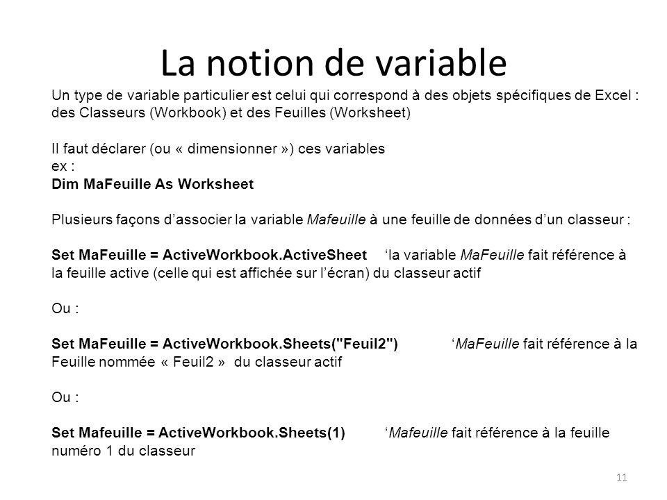 La notion de variable 11 Un type de variable particulier est celui qui correspond à des objets spécifiques de Excel : des Classeurs (Workbook) et des