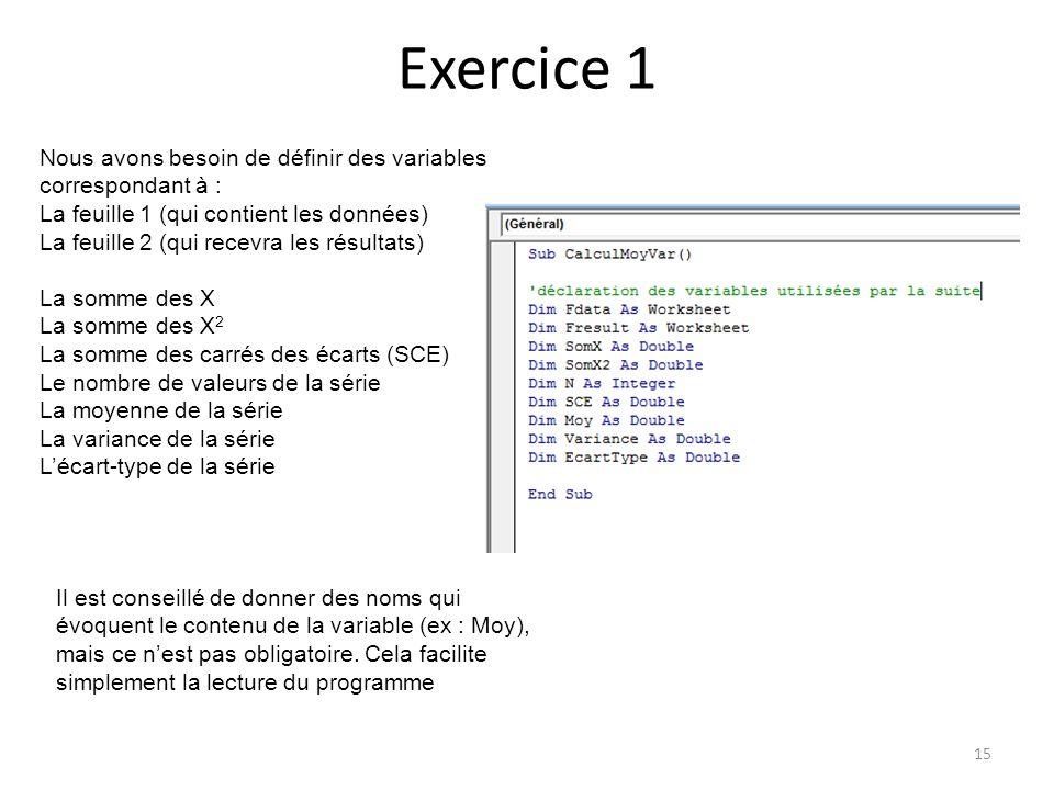 Exercice 1 15 Nous avons besoin de définir des variables correspondant à : La feuille 1 (qui contient les données) La feuille 2 (qui recevra les résul