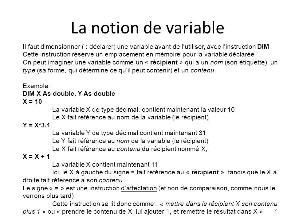 La notion de variable 10 Il est évident qu'on ne peut pas mettre dans une variable des valeurs d'un autre type Par exemple : DIM Montexte As String Montexte = 10 Produit une erreur car on essaie de mettre un nombre dans une variable (: un récipient) prévu pour contenir du texte (chaîne de caractères) Par contre : Montexte = « 10 » Est correct car les caractères entre guillemets sont considérés comme du texte, et non des nombres Autre exemple: DIM X as Integer X = « Hello » produit une erreur car on essaie de mettre une chaîne de caractères dans une variable de type numérique