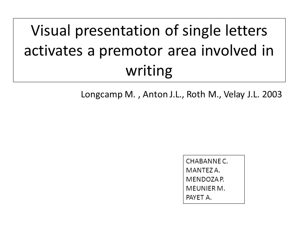 Visual presentation of single letters activates a premotor area involved in writing Longcamp M., Anton J.L., Roth M., Velay J.L.