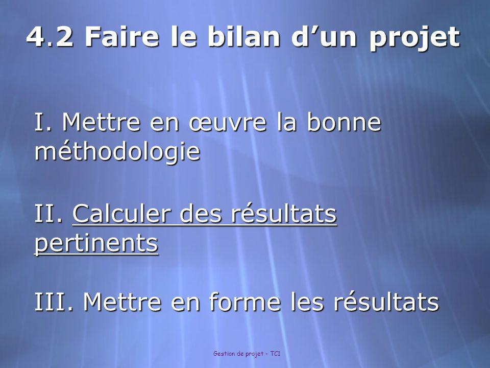 Gestion de projet - TC1 I. Mettre en œuvre la bonne méthodologie II. Calculer des résultats pertinents III. Mettre en forme les résultats 4.2 Faire le
