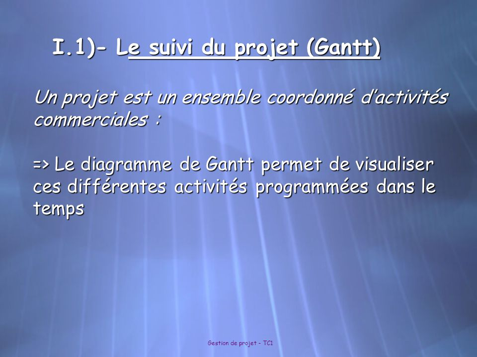 Gestion de projet - TC1 I.1)- Le suivi du projet (Gantt) Un projet est un ensemble coordonné d'activités commerciales : => Le diagramme de Gantt perme