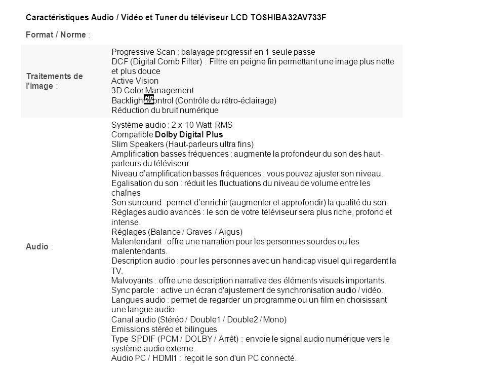 Caractéristiques Audio / Vidéo et Tuner du téléviseur LCD TOSHIBA 32AV733F Format / Norme : Traitements de l'image : Progressive Scan : balayage progr