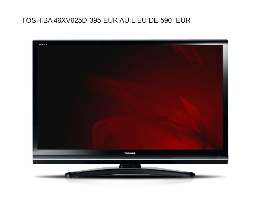 TOSHIBA 46XV625D 395 EUR AU LIEU DE 590 EUR