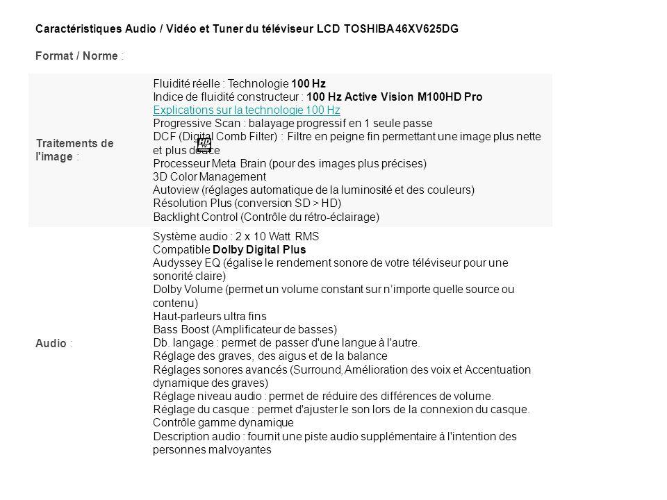 Caractéristiques Audio / Vidéo et Tuner du téléviseur LCD TOSHIBA 46XV625DG Format / Norme : Traitements de l'image : Fluidité réelle : Technologie 10