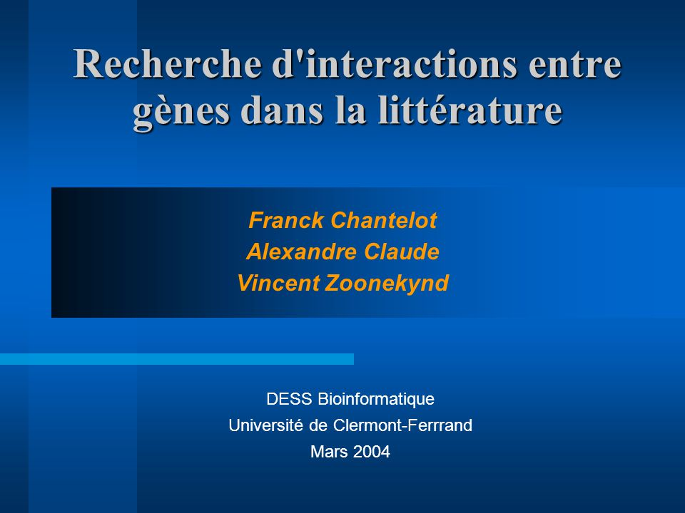 Recherche d interactions entre gènes dans la littérature Franck Chantelot Alexandre Claude Vincent Zoonekynd DESS Bioinformatique Université de Clermont-Ferrrand Mars 2004