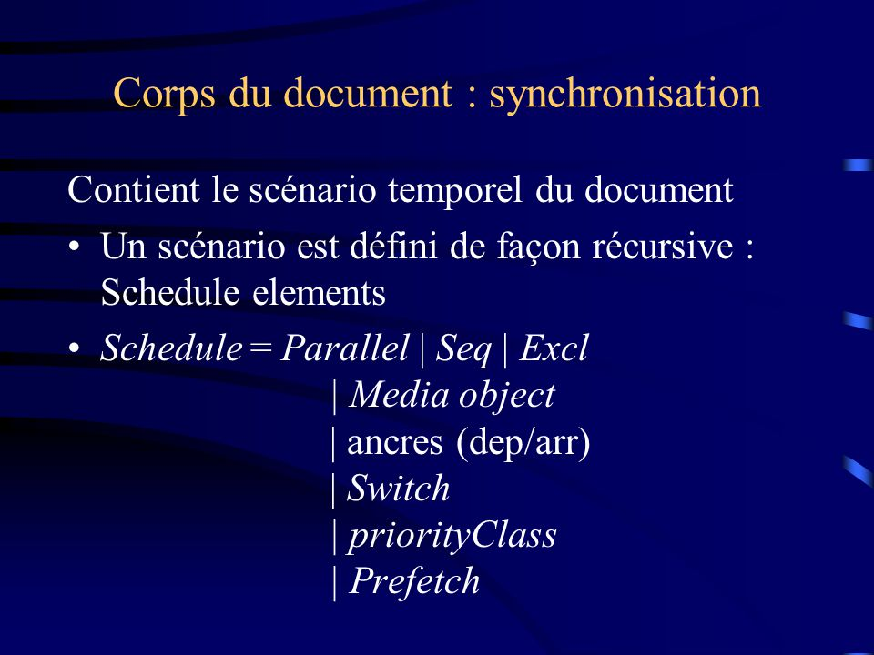 Corps du document : synchronisation Contient le scénario temporel du document Un scénario est défini de façon récursive : Schedule elements Schedule = Parallel | Seq | Excl | Media object | ancres (dep/arr) | Switch | priorityClass | Prefetch