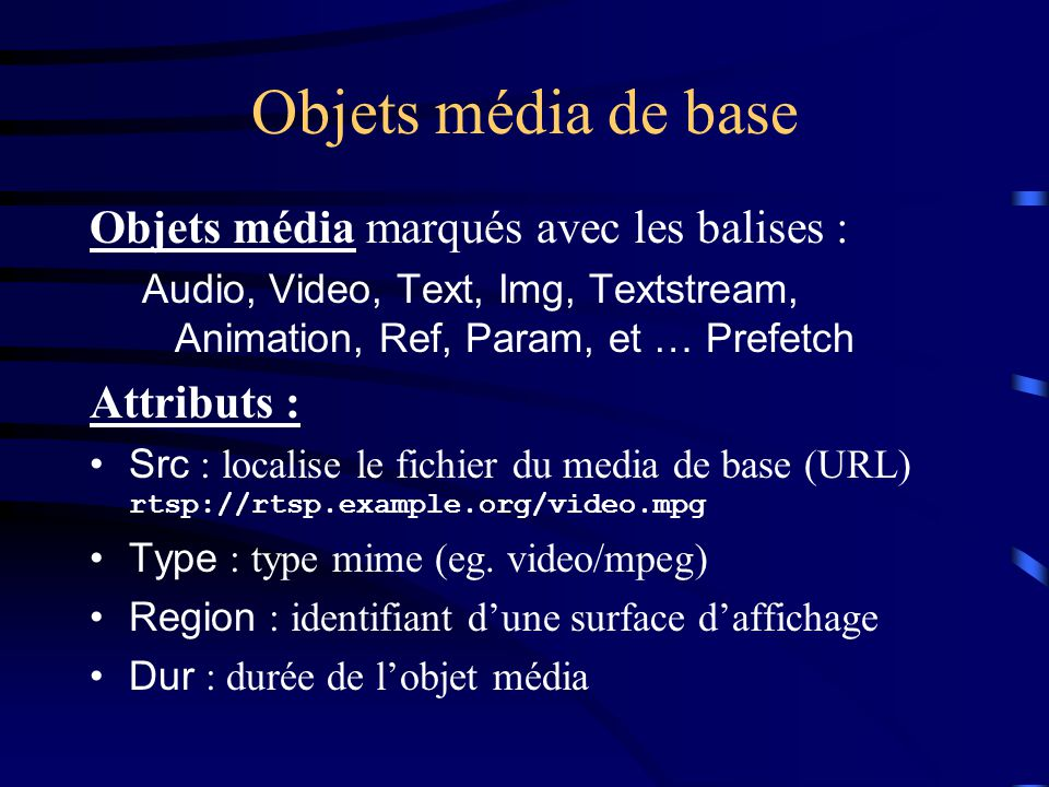 Objets média de base Objets média marqués avec les balises : Audio, Video, Text, Img, Textstream, Animation, Ref, Param, et … Prefetch Attributs : Src : localise le fichier du media de base (URL) rtsp://rtsp.example.org/video.mpg Type : type mime (eg.
