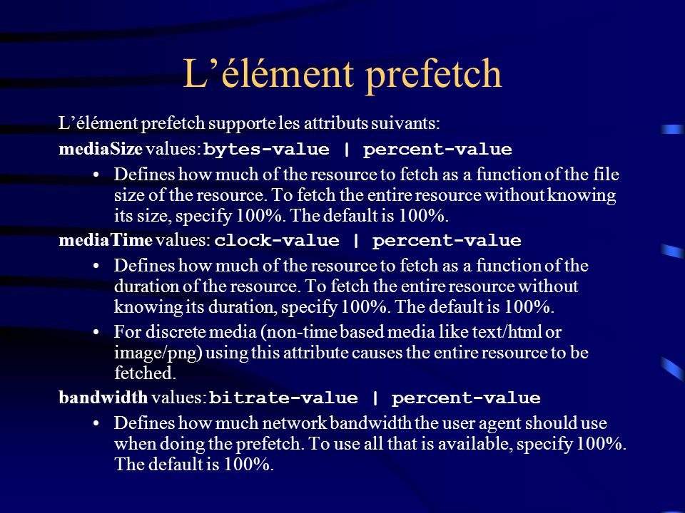 L'élément prefetch L'élément prefetch supporte les attributs suivants: mediaSize values: bytes-value | percent-value Defines how much of the resource to fetch as a function of the file size of the resource.