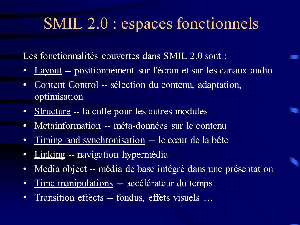 SMIL 2.0 : espaces fonctionnels Les fonctionnalités couvertes dans SMIL 2.0 sont : Layout -- positionnement sur l écran et sur les canaux audio Content Control -- sélection du contenu, adaptation, optimisation Structure -- la colle pour les autres modules Metainformation -- méta-données sur le contenu Timing and synchronisation -- le cœur de la bête Linking -- navigation hypermédia Media object -- média de base intégré dans une présentation Time manipulations -- accélérateur du temps Transition effects -- fondus, effets visuels …
