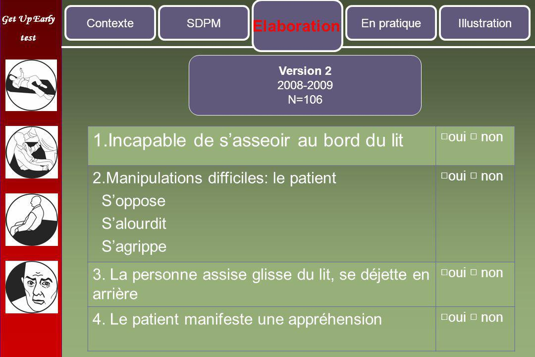 Get Up Early test 1.Incapable de s'asseoir au bord du lit □oui □ non 2.Manipulations difficiles: le patient S'oppose S'alourdit S'agrippe □oui □ non 3.