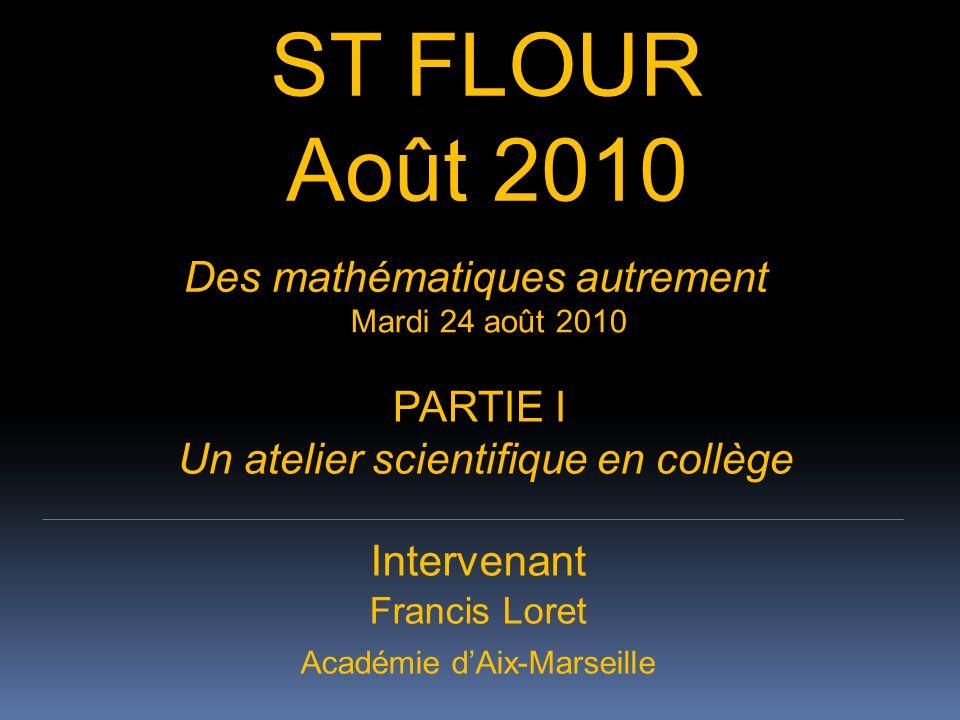 ATELIER ST FLOUR 2009 ST FLOUR Août 2010 Intervenant Francis Loret Académie d'Aix-Marseille Des mathématiques autrement Mardi 24 août 2010 PARTIE I Un atelier scientifique en collège