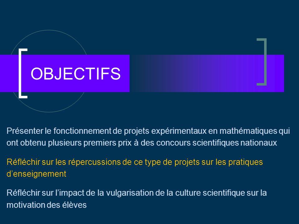 OBJECTIFS Présenter le fonctionnement de projets expérimentaux en mathématiques qui ont obtenu plusieurs premiers prix à des concours scientifiques nationaux Réfléchir sur les répercussions de ce type de projets sur les pratiques d'enseignement Réfléchir sur l'impact de la vulgarisation de la culture scientifique sur la motivation des élèves