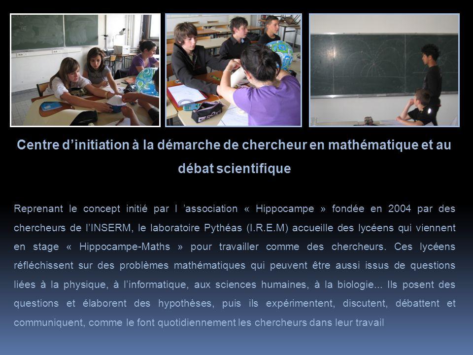 Centre d'initiation à la démarche de chercheur en mathématique et au débat scientifique Reprenant le concept initié par l 'association « Hippocampe » fondée en 2004 par des chercheurs de l'INSERM, le laboratoire Pythéas (I.R.E.M) accueille des lycéens qui viennent en stage « Hippocampe-Maths » pour travailler comme des chercheurs.