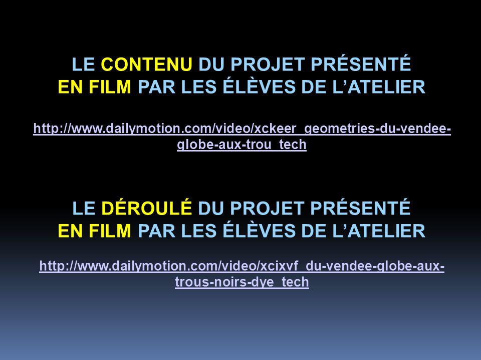 LE CONTENU DU PROJET PRÉSENTÉ EN FILM PAR LES ÉLÈVES DE L'ATELIER http://www.dailymotion.com/video/xckeer_geometries-du-vendee- globe-aux-trou_tech LE DÉROULÉ DU PROJET PRÉSENTÉ EN FILM PAR LES ÉLÈVES DE L'ATELIER http://www.dailymotion.com/video/xcixvf_du-vendee-globe-aux- trous-noirs-dye_tech