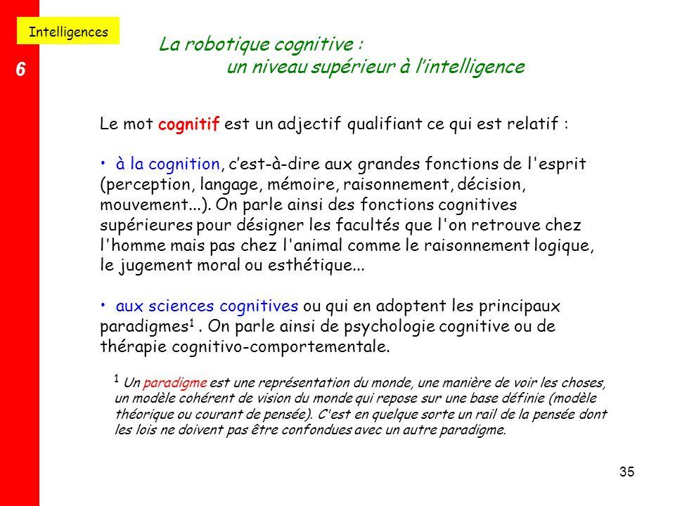 35 Intelligences 6 La robotique cognitive : un niveau supérieur à l'intelligence Le mot cognitif est un adjectif qualifiant ce qui est relatif : à la