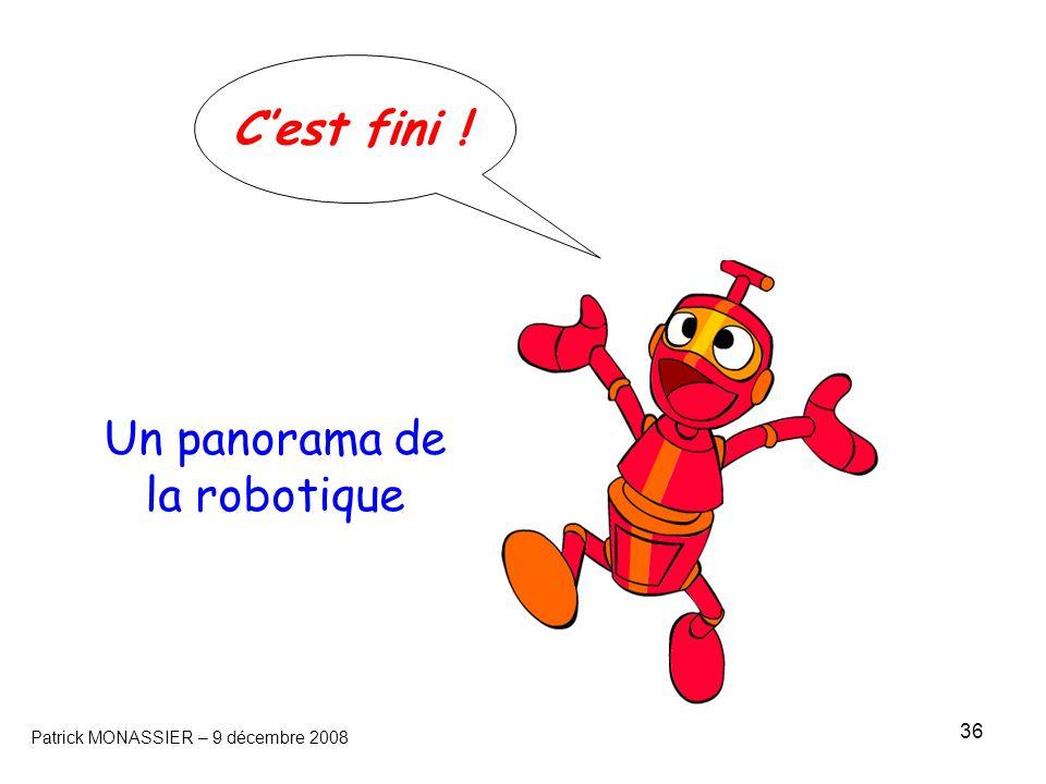 36 Un panorama de la robotique Patrick MONASSIER – 9 décembre 2008 C'est fini !