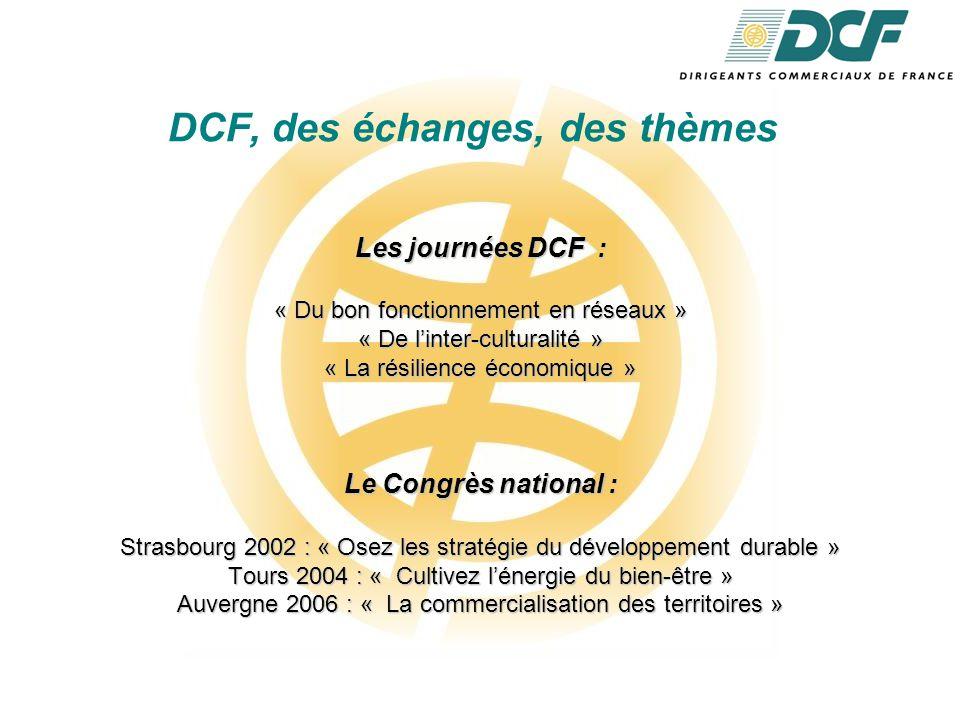DCF, des échanges, des thèmes Les journées DCF : « Du bon fonctionnement en réseaux » « De l'inter-culturalité » « La résilience économique » Le Congrès national : Strasbourg 2002 : « Osez les stratégie du développement durable » Tours 2004 : « Cultivez l'énergie du bien-être » Auvergne 2006 : « La commercialisation des territoires »
