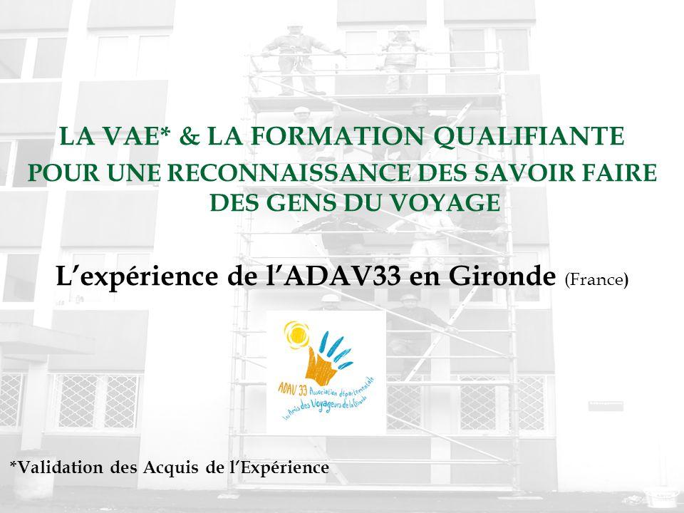 LA VAE* & LA FORMATION QUALIFIANTE POUR UNE RECONNAISSANCE DES SAVOIR FAIRE DES GENS DU VOYAGE L'expérience de l'ADAV33 en Gironde (France ) *Validati