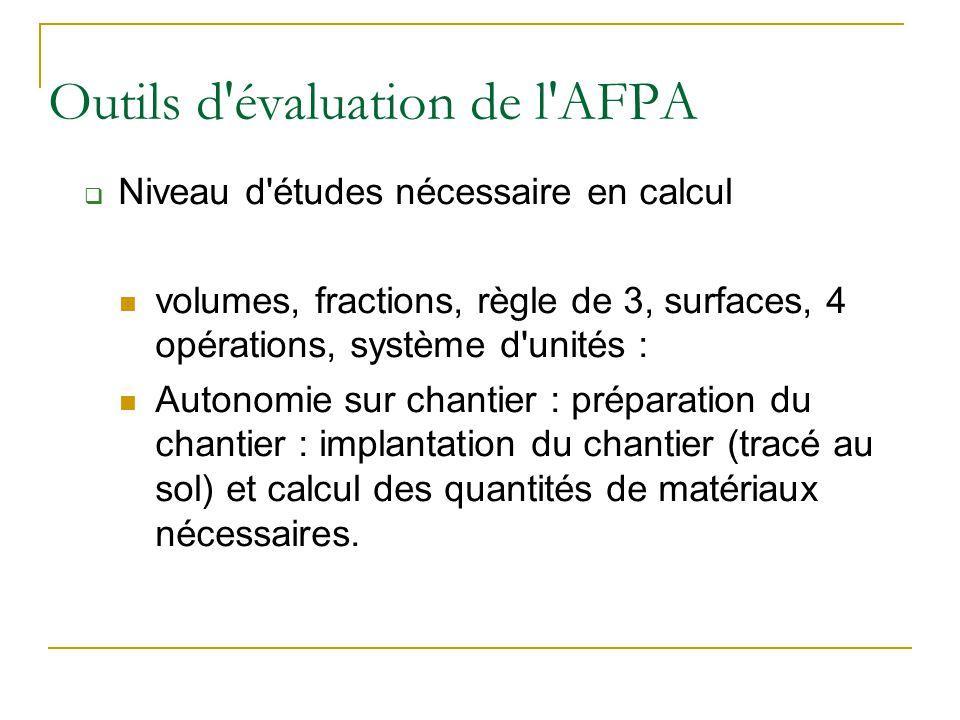 Outils d'évaluation de l'AFPA  Niveau d'études nécessaire en calcul volumes, fractions, règle de 3, surfaces, 4 opérations, système d'unités : Autono