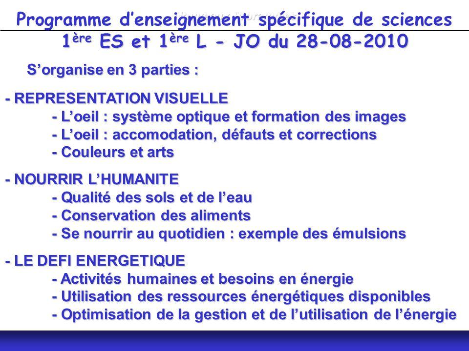 Nouveaux Prorammes S'organise en 3 parties : S'organise en 3 parties : - REPRESENTATION VISUELLE - L'oeil : système optique et formation des images - L'oeil : accomodation, défauts et corrections - Couleurs et arts - NOURRIR L'HUMANITE - Qualité des sols et de l'eau - Conservation des aliments - Se nourrir au quotidien : exemple des émulsions - LE DEFI ENERGETIQUE - Activités humaines et besoins en énergie - Utilisation des ressources énergétiques disponibles - Optimisation de la gestion et de l'utilisation de l'énergie 1 ère ES et 1 ère L - JO du 28-08-2010 Programme d'enseignement spécifique de sciences 1 ère ES et 1 ère L - JO du 28-08-2010
