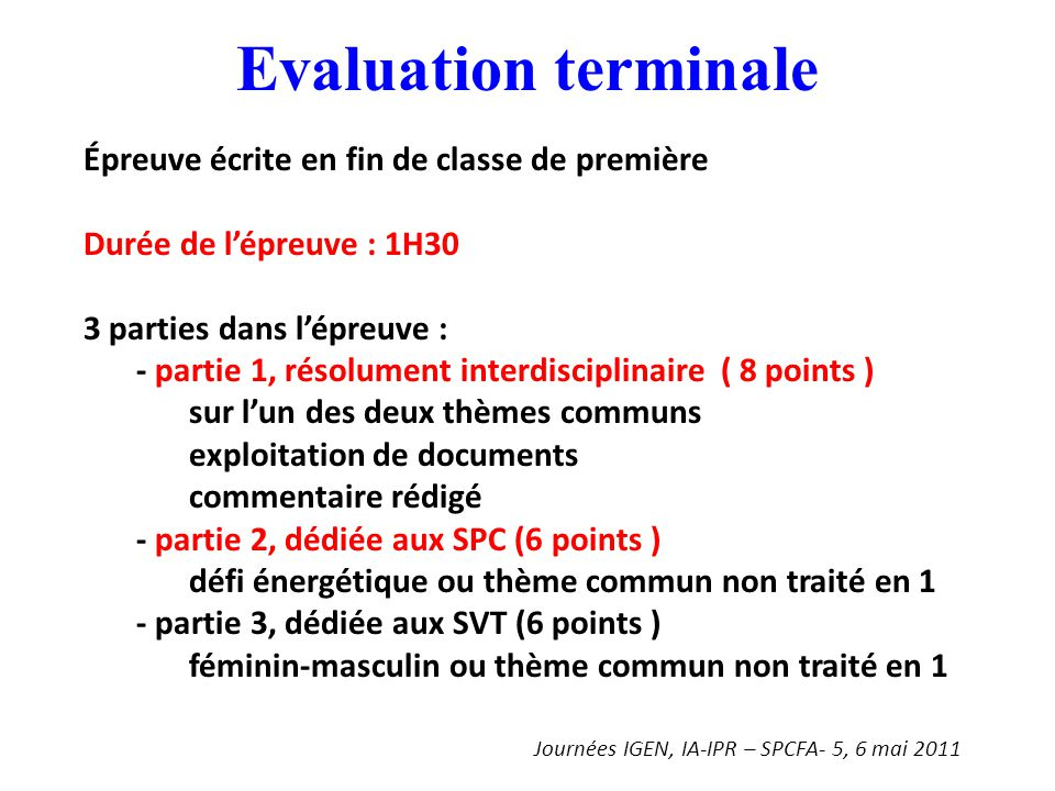 Evaluation terminale Épreuve écrite en fin de classe de première Durée de l'épreuve : 1H30 3 parties dans l'épreuve : - partie 1, résolument interdisciplinaire ( 8 points ) sur l'un des deux thèmes communs exploitation de documents commentaire rédigé - partie 2, dédiée aux SPC (6 points ) défi énergétique ou thème commun non traité en 1 - partie 3, dédiée aux SVT (6 points ) féminin-masculin ou thème commun non traité en 1 Journées IGEN, IA-IPR – SPCFA- 5, 6 mai 2011