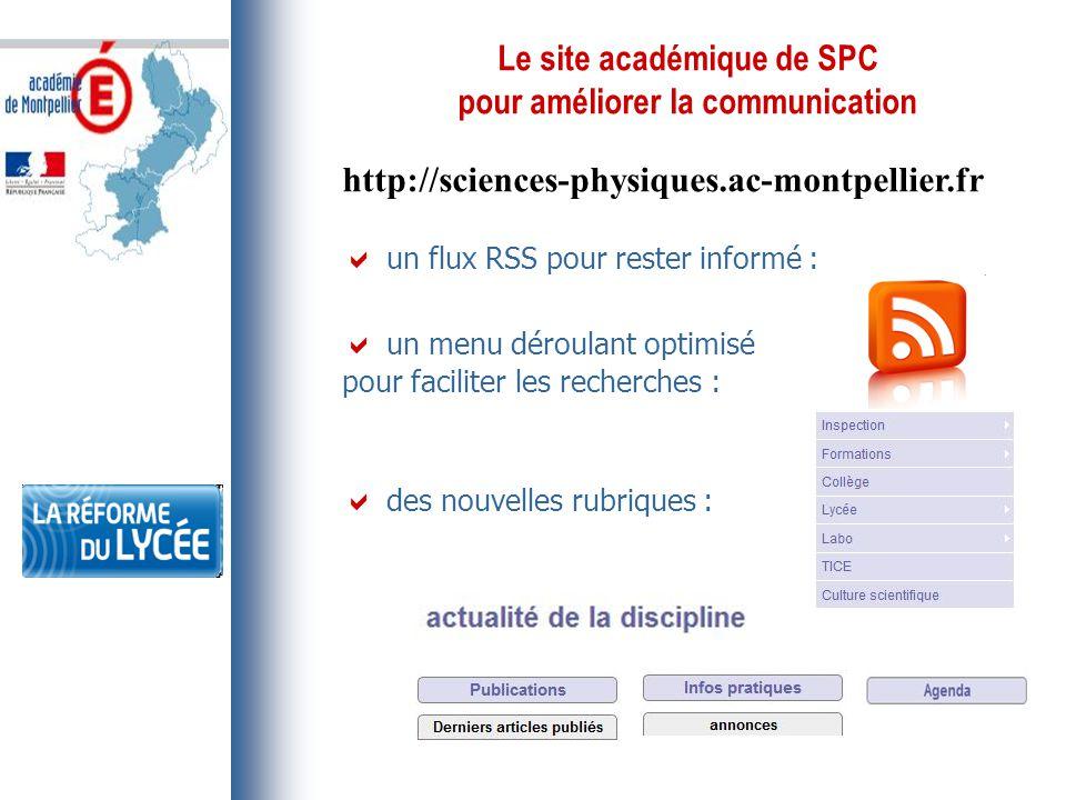 Le site académique de SPC pour améliorer la communication http://sciences-physiques.ac-montpellier.fr  un flux RSS pour rester informé :  un menu déroulant optimisé pour faciliter les recherches :  des nouvelles rubriques :