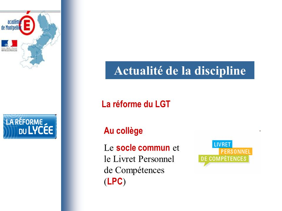 Actualité de la discipline La réforme du LGT Au collège Le socle commun et le Livret Personnel de Compétences ( LPC )