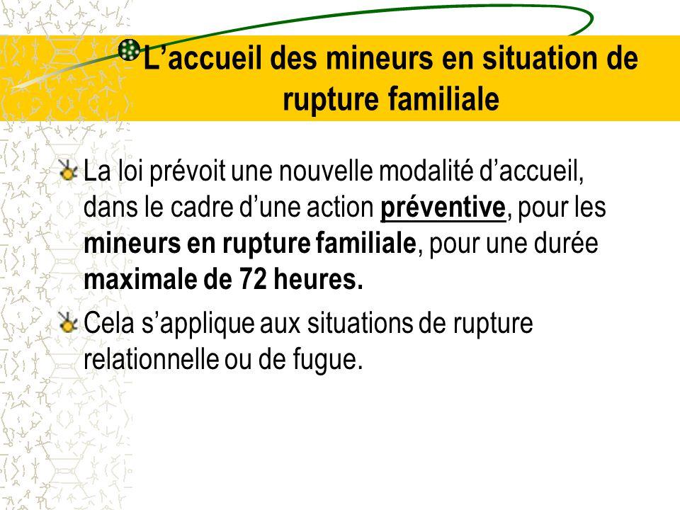 L'accueil des mineurs en situation de rupture familiale La loi prévoit une nouvelle modalité d'accueil, dans le cadre d'une action préventive, pour les mineurs en rupture familiale, pour une durée maximale de 72 heures.